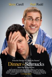 Dinner for Schmucks | Dinner for Schmucks Movie Poster | 2010 | Steve Carell | Paul Rudd | Zach Galifianakis | Jermaine Clement | Stephanie Szostak | Lucy Punch | Ron Livingston | Bruce Greenwood | David Walliams | Jeff Dunham | Kristen Schaal | Octavia Spencer | Andrea Savage | Chris O'Dowd | Larry Wilmore | Randall Parks | Nick Kroll | www.myalltimefavoritemoivies.com | www.myalltimefavorites.com